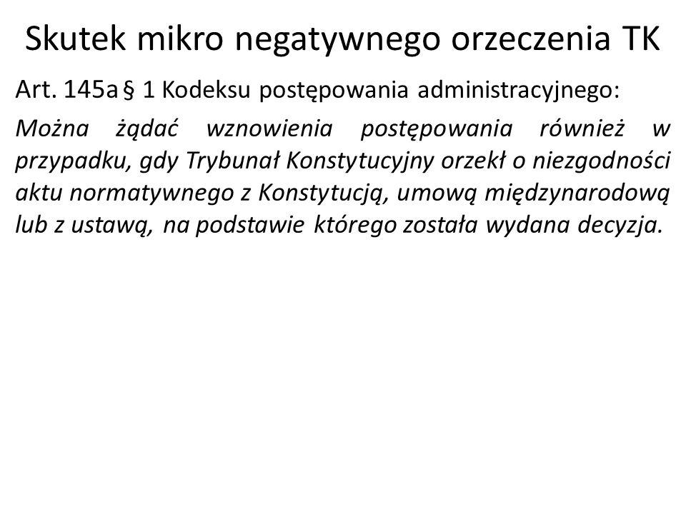 Skutek mikro negatywnego orzeczenia TK Art. 145a § 1 Kodeksu postępowania administracyjnego: Można żądać wznowienia postępowania również w przypadku,