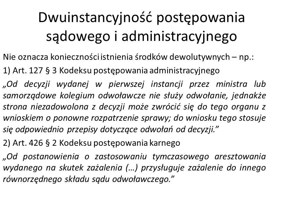 Dwuinstancyjność postępowania sądowego i administracyjnego Nie oznacza konieczności istnienia środków dewolutywnych – np.: 1) Art. 127 § 3 Kodeksu pos