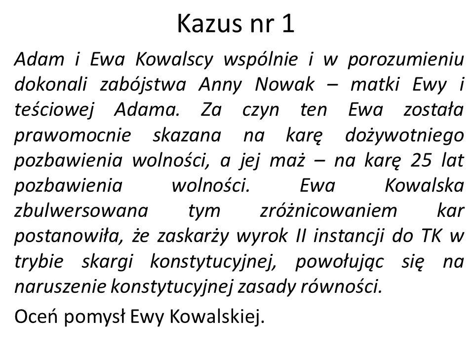 Kazus nr 1 Adam i Ewa Kowalscy wspólnie i w porozumieniu dokonali zabójstwa Anny Nowak – matki Ewy i teściowej Adama. Za czyn ten Ewa została prawomoc