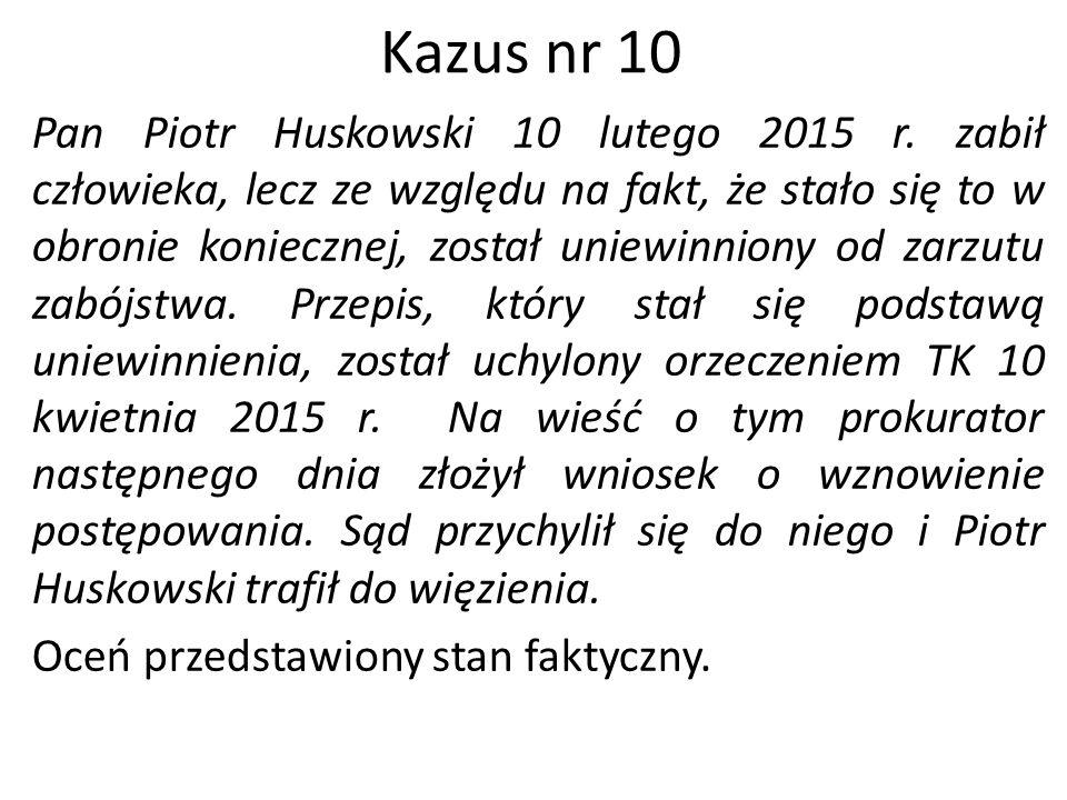 Kazus nr 10 Pan Piotr Huskowski 10 lutego 2015 r. zabił człowieka, lecz ze względu na fakt, że stało się to w obronie koniecznej, został uniewinniony
