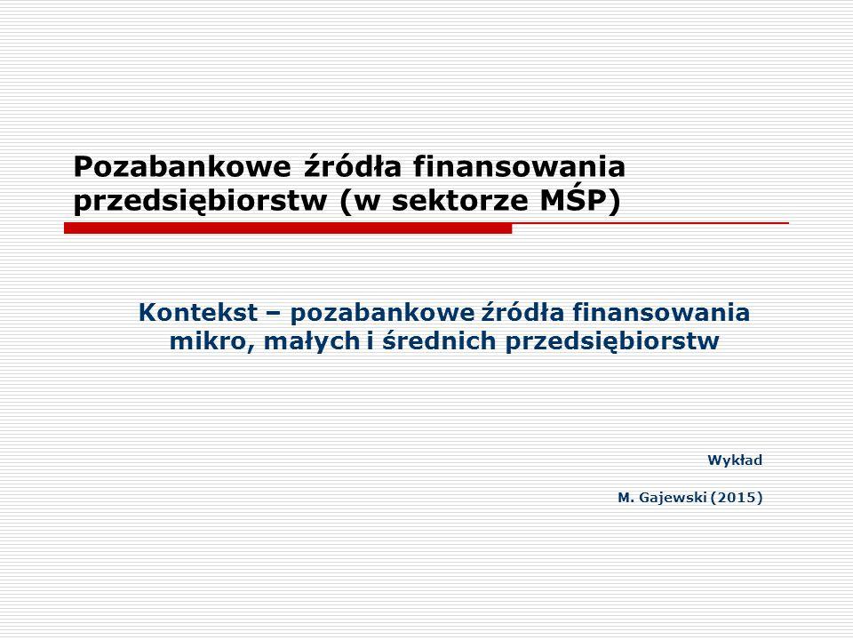 Pozabankowe źródła finansowania przedsiębiorstw (w sektorze MŚP) Kontekst – pozabankowe źródła finansowania mikro, małych i średnich przedsiębiorstw Wykład M.