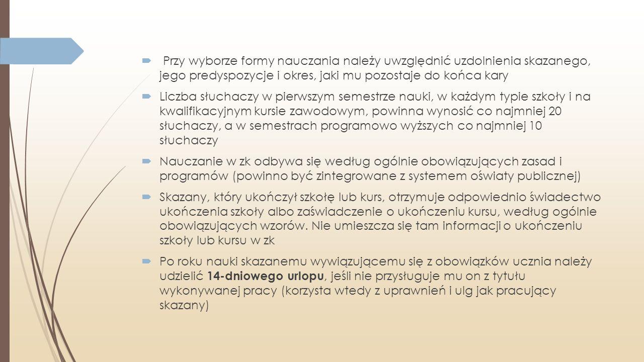  Przy wyborze formy nauczania należy uwzględnić uzdolnienia skazanego, jego predyspozycje i okres, jaki mu pozostaje do końca kary  Liczba słuchaczy w pierwszym semestrze nauki, w każdym typie szkoły i na kwalifikacyjnym kursie zawodowym, powinna wynosić co najmniej 20 słuchaczy, a w semestrach programowo wyższych co najmniej 10 słuchaczy  Nauczanie w zk odbywa się według ogólnie obowiązujących zasad i programów (powinno być zintegrowane z systemem oświaty publicznej)  Skazany, który ukończył szkołę lub kurs, otrzymuje odpowiednio świadectwo ukończenia szkoły albo zaświadczenie o ukończeniu kursu, według ogólnie obowiązujących wzorów.