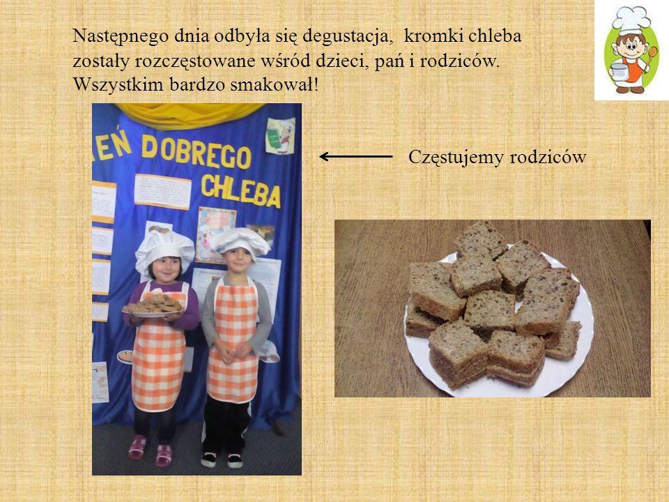 Częstujemy rodziców Następnego dnia odbyła się degustacja, kromki chleba zostały rozczęstowane wśród dzieci, pań i rodziców. Wszystkim bardzo smakował