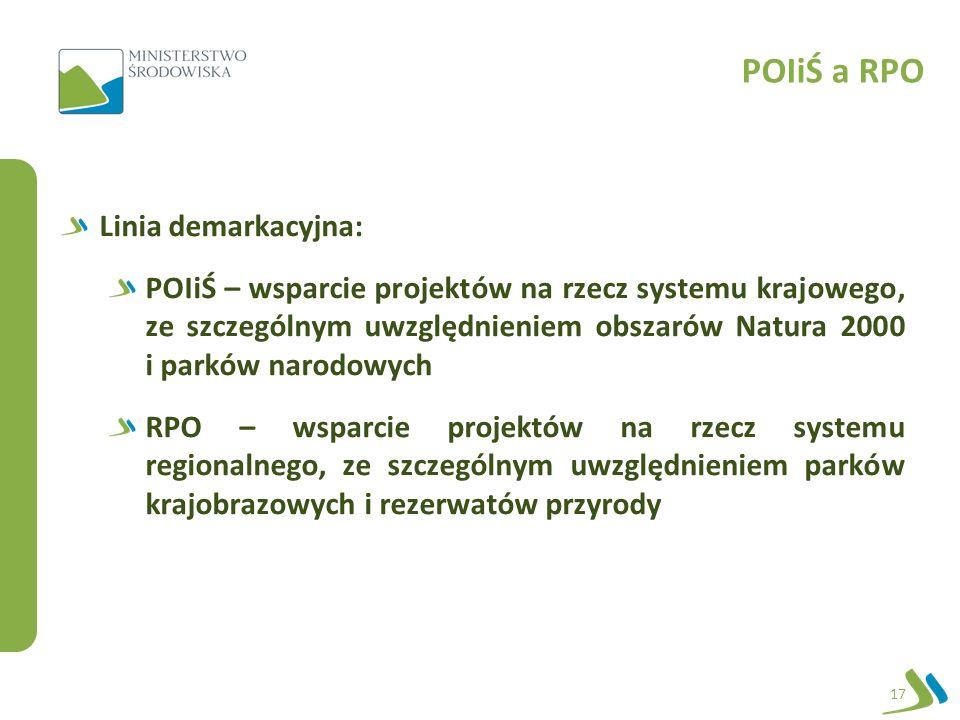 POIiŚ a RPO 17 Linia demarkacyjna: POIiŚ – wsparcie projektów na rzecz systemu krajowego, ze szczególnym uwzględnieniem obszarów Natura 2000 i parków narodowych RPO – wsparcie projektów na rzecz systemu regionalnego, ze szczególnym uwzględnieniem parków krajobrazowych i rezerwatów przyrody