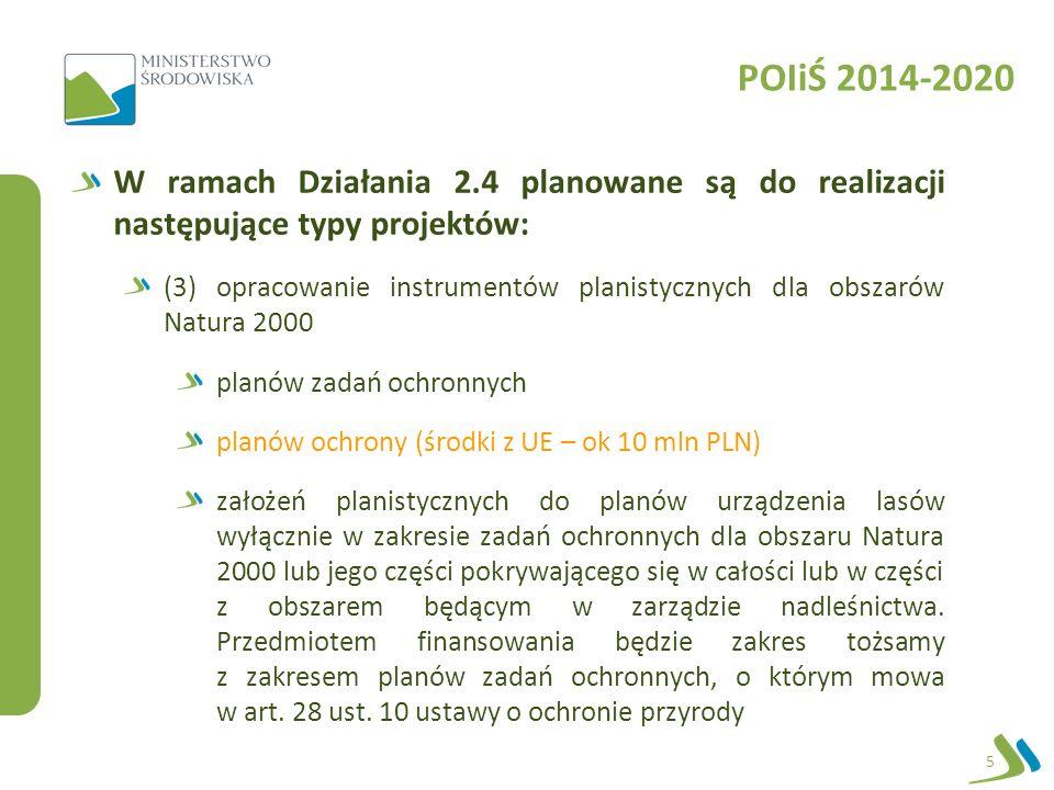 POIiŚ 2014-2020 W ramach Działania 2.4 planowane są do realizacji następujące typy projektów: (3) opracowanie instrumentów planistycznych dla obszarów Natura 2000 planów zadań ochronnych planów ochrony (środki z UE – ok 10 mln PLN) założeń planistycznych do planów urządzenia lasów wyłącznie w zakresie zadań ochronnych dla obszaru Natura 2000 lub jego części pokrywającego się w całości lub w części z obszarem będącym w zarządzie nadleśnictwa.