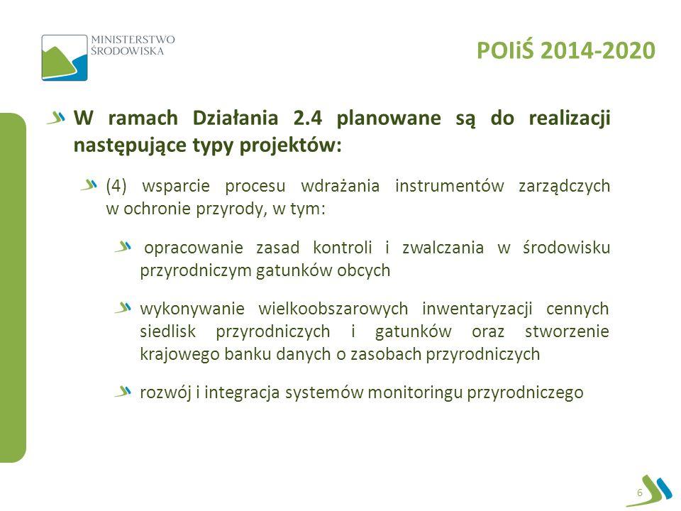 POIiŚ 2014-2020 W ramach Działania 2.4 planowane są do realizacji następujące typy projektów: (5) prowadzenie działań informacyjno-edukacyjnych w zakresie ochrony środowiska i efektywnego wykorzystania jego zasobów edukacja w obszarze zrównoważonego rozwoju budowanie potencjału i integracja (środki z UE – 13 mln PLN) edukacja społeczności obszarów chronionych (środki z UE – 13 mln PLN) budowanie potencjału i integracja na szczeblu ogólnokrajowym 7