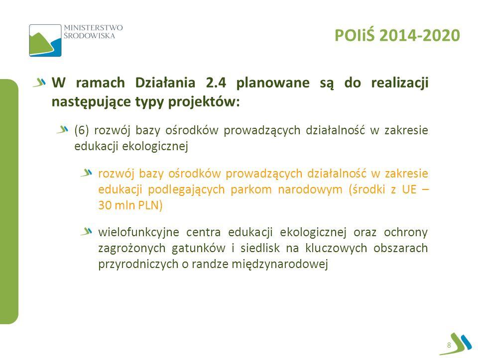 POIiŚ 2014-2020 W ramach Działania 2.4 planowane są do realizacji następujące typy projektów: (6) rozwój bazy ośrodków prowadzących działalność w zakresie edukacji ekologicznej rozwój bazy ośrodków prowadzących działalność w zakresie edukacji podlegających parkom narodowym (środki z UE – 30 mln PLN) wielofunkcyjne centra edukacji ekologicznej oraz ochrony zagrożonych gatunków i siedlisk na kluczowych obszarach przyrodniczych o randze międzynarodowej 8