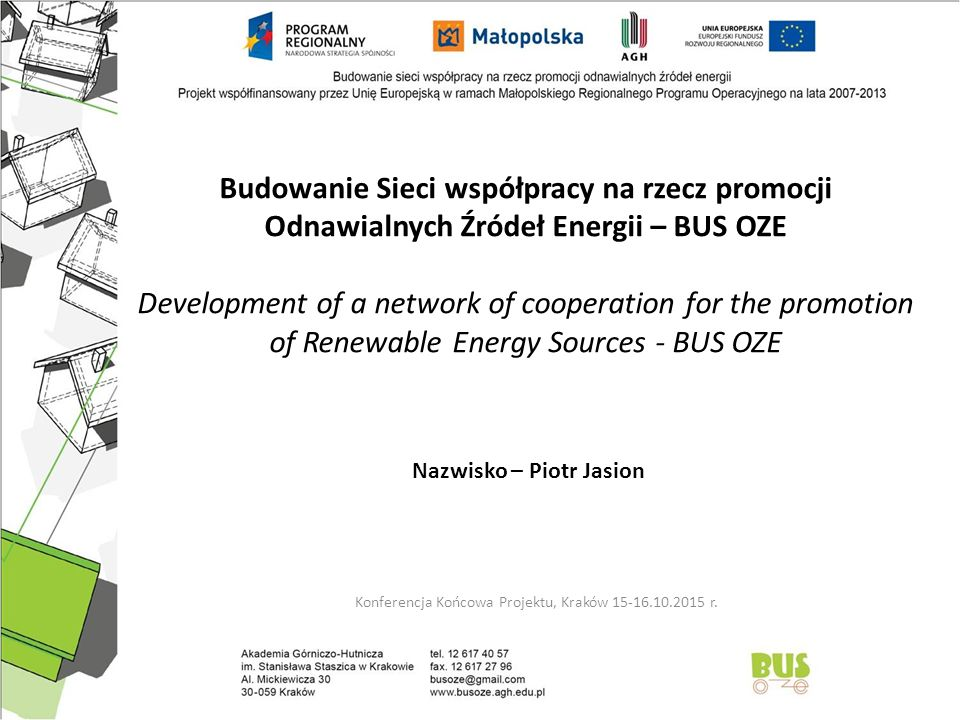Budowanie Sieci współpracy na rzecz promocji Odnawialnych Źródeł Energii – BUS OZE Development of a network of cooperation for the promotion of Renewable Energy Sources - BUS OZE Konferencja Końcowa Projektu, Kraków 15-16.10.2015 r.