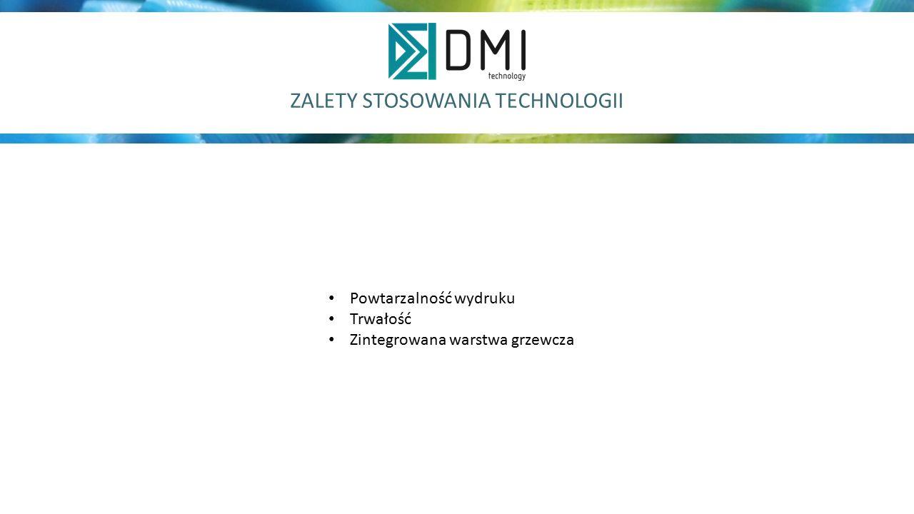 ZALETY STOSOWANIA TECHNOLOGII Powtarzalność wydruku Trwałość Zintegrowana warstwa grzewcza