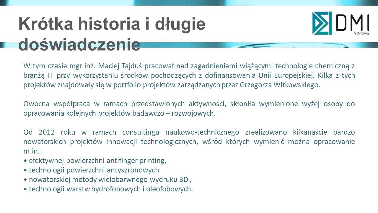 Krótka historia i długie doświadczenie Zainteresowanie wynikami prac zespołu badawczo - wdrożeniowego prowadzonego przez Joannę Zontek-Wilkowską, Macieja Tajdusia i Grzegorza Witkowskiego doprowadziło do utworzenia we wrześniu 2015 roku firmy DMI sp.