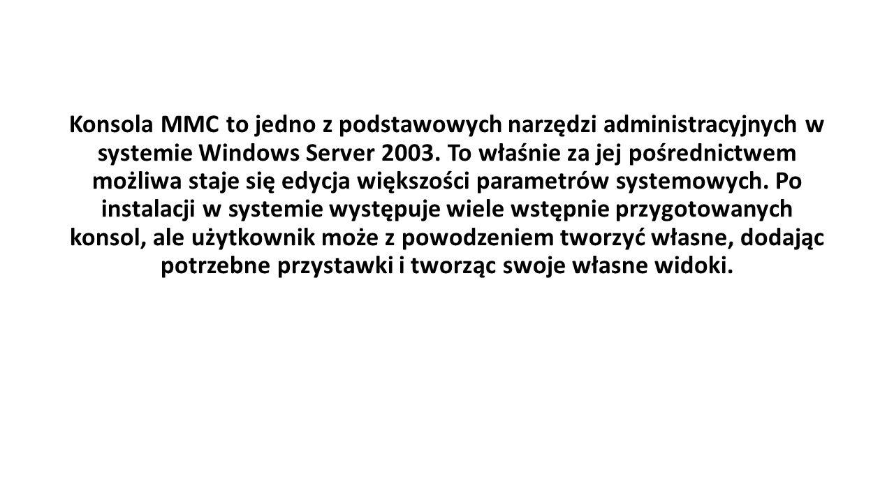 Konsola MMC to jedno z podstawowych narzędzi administracyjnych w systemie Windows Server 2003. To właśnie za jej pośrednictwem możliwa staje się edycj