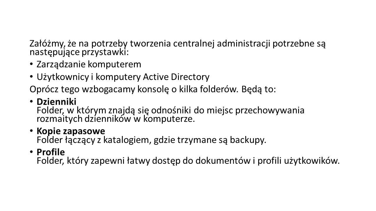 Załóżmy, że na potrzeby tworzenia centralnej administracji potrzebne są następujące przystawki: Zarządzanie komputerem Użytkownicy i komputery Active