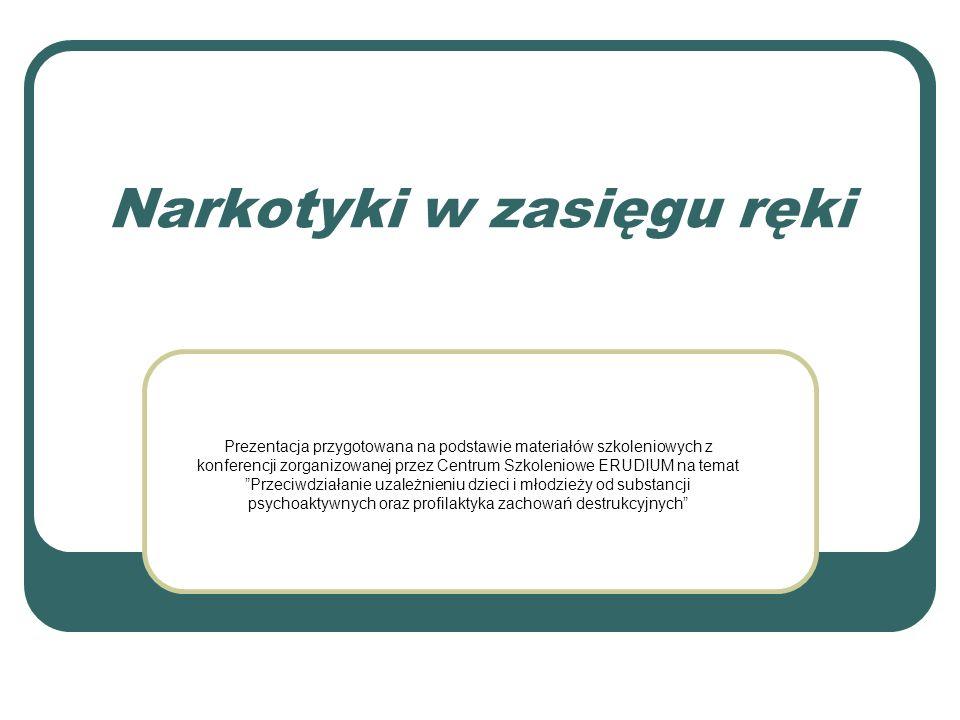 Narkotyki w zasięgu ręki Prezentacja przygotowana na podstawie materiałów szkoleniowych z konferencji zorganizowanej przez Centrum Szkoleniowe ERUDIUM