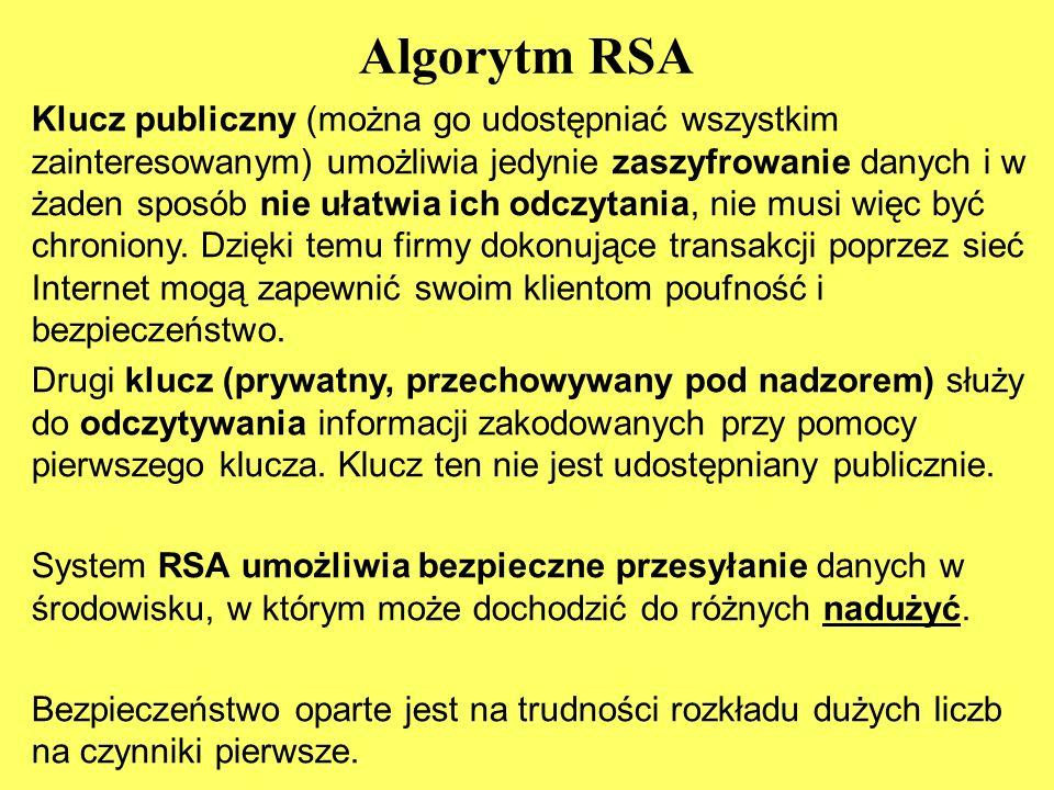 Algorytm RSA Klucz publiczny (można go udostępniać wszystkim zainteresowanym) umożliwia jedynie zaszyfrowanie danych i w żaden sposób nie ułatwia ich odczytania, nie musi więc być chroniony.