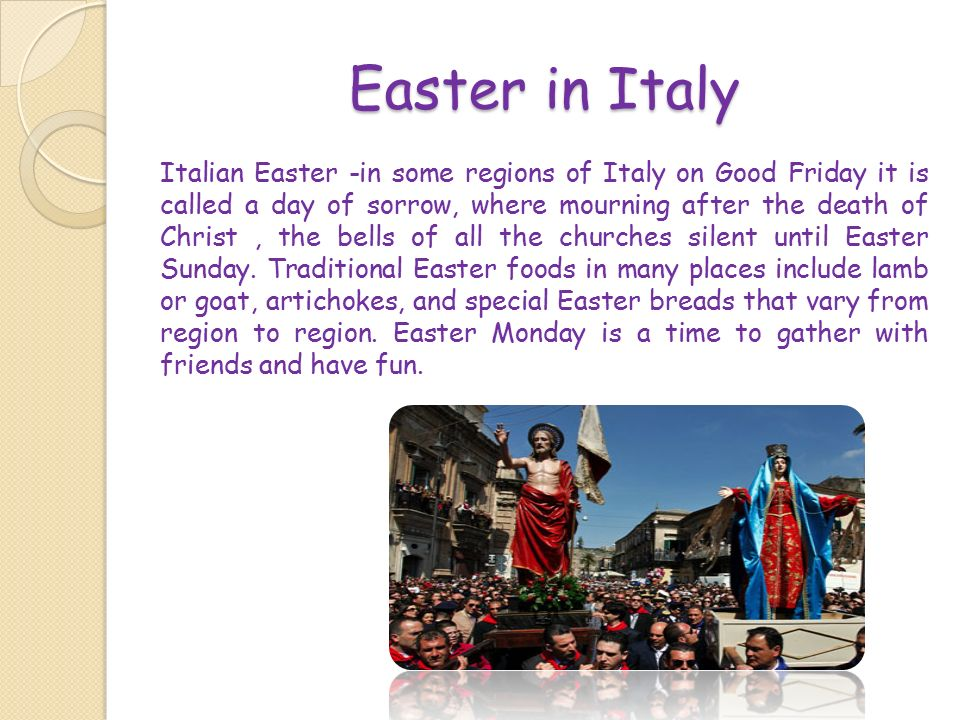 Easter in Italy Italian Easter -in some regions of Italy on Good Friday it is called a day of sorrow, where mourning after the death of Christ, the be