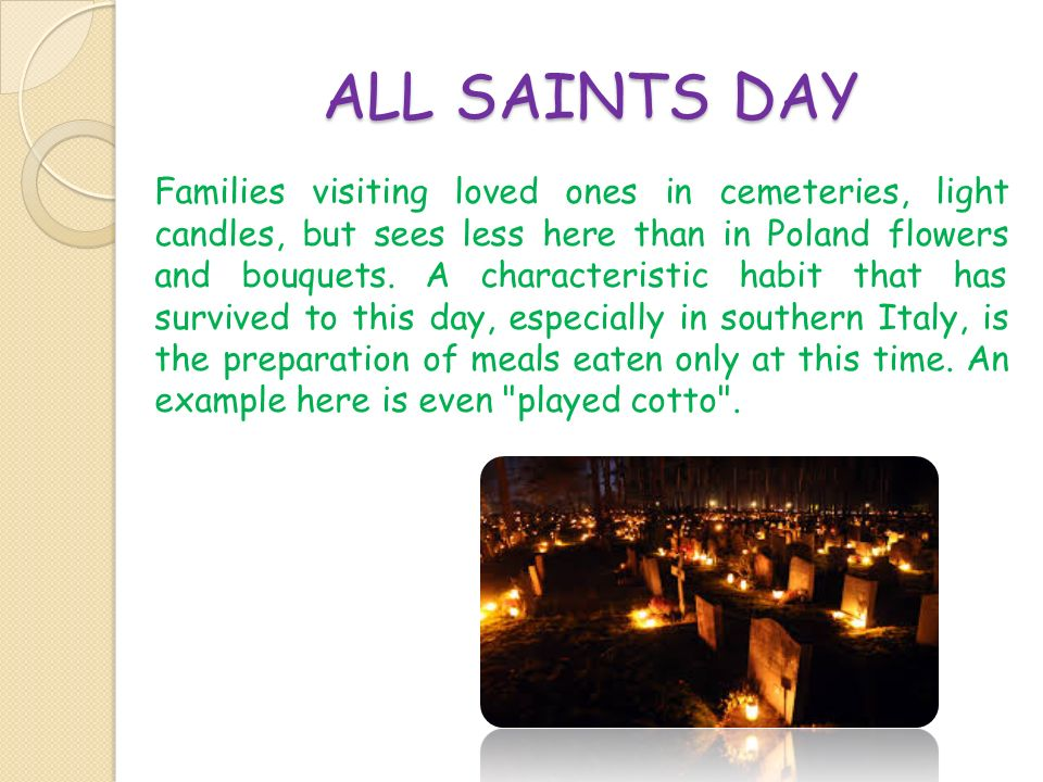 ALL SAINTS DAY Families visiting loved ones in cemeteries, light candles, but sees less here than in Poland flowers and bouquets. A characteristic hab