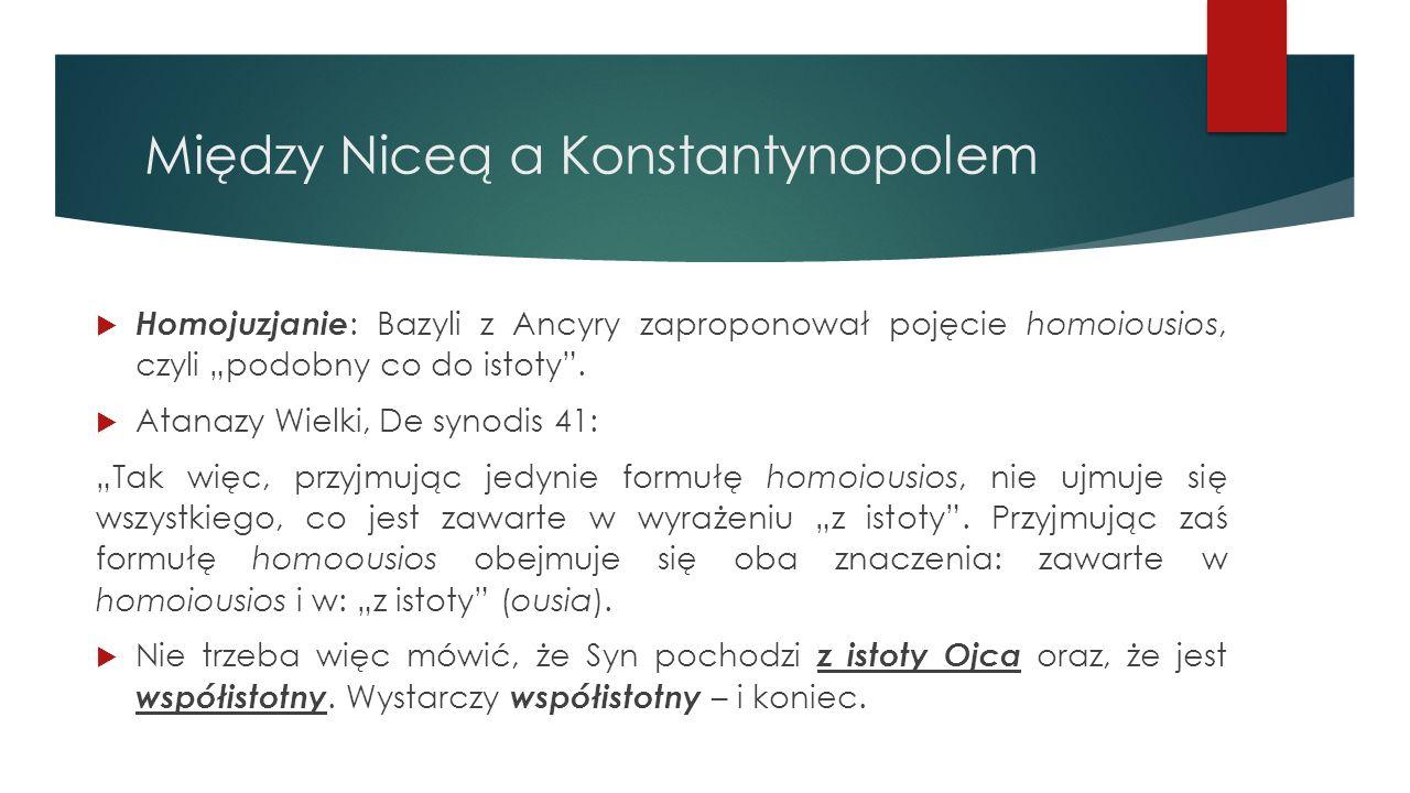 """Między Niceą a Konstantynopolem  Homojuzjanie : Bazyli z Ancyry zaproponował pojęcie homoiousios, czyli """"podobny co do istoty"""".  Atanazy Wielki, De"""