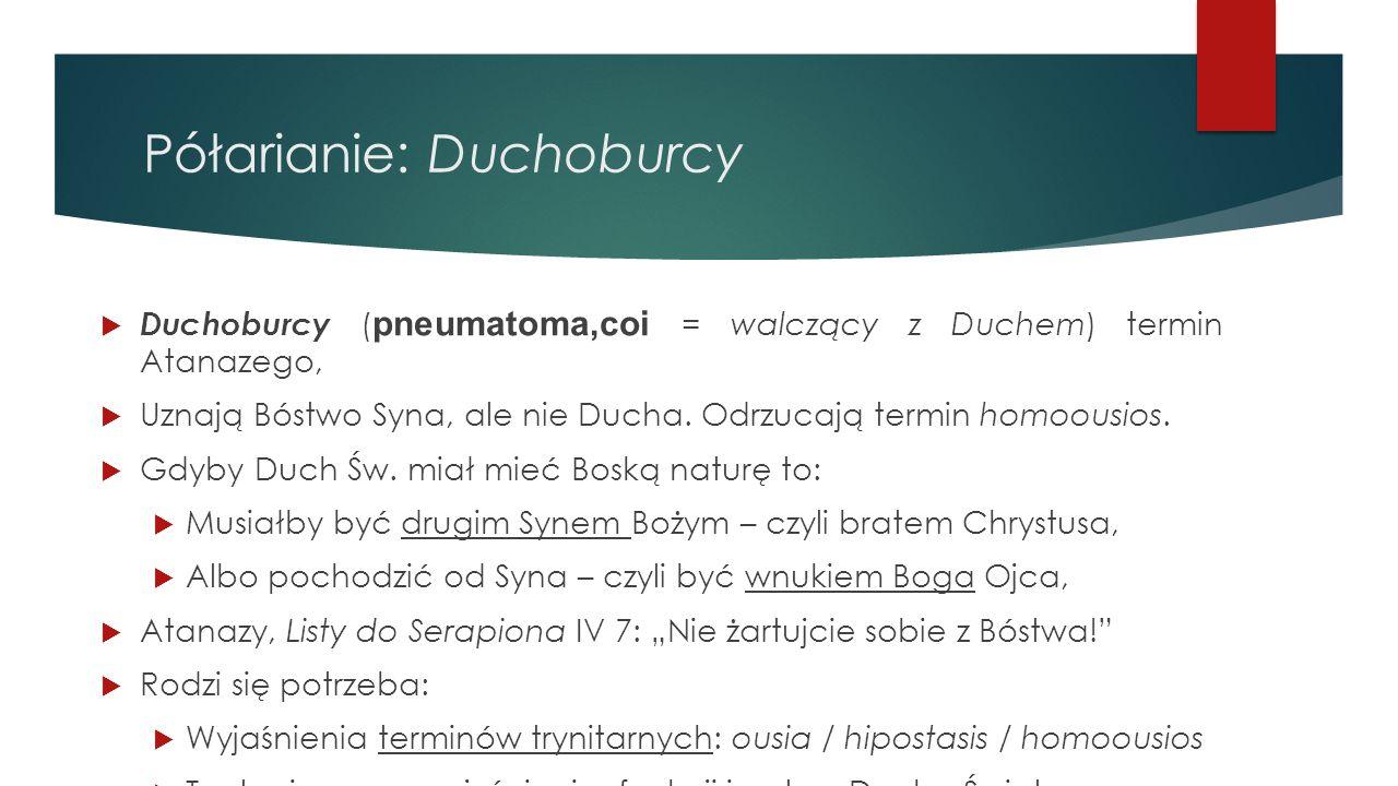 Półarianie: Duchoburcy  Duchoburcy ( pneumatoma,coi = walczący z Duchem) termin Atanazego,  Uznają Bóstwo Syna, ale nie Ducha. Odrzucają termin homo
