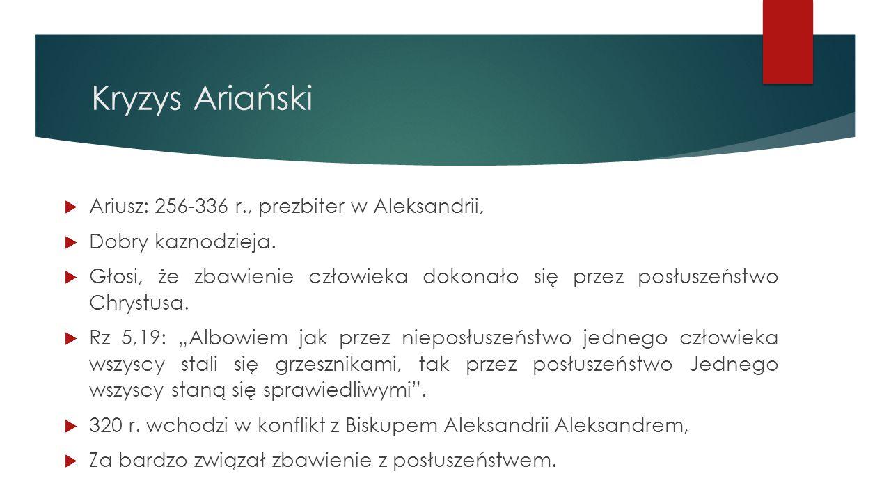 Kryzys Ariański  Ariusz: 256-336 r., prezbiter w Aleksandrii,  Dobry kaznodzieja.  Głosi, że zbawienie człowieka dokonało się przez posłuszeństwo C