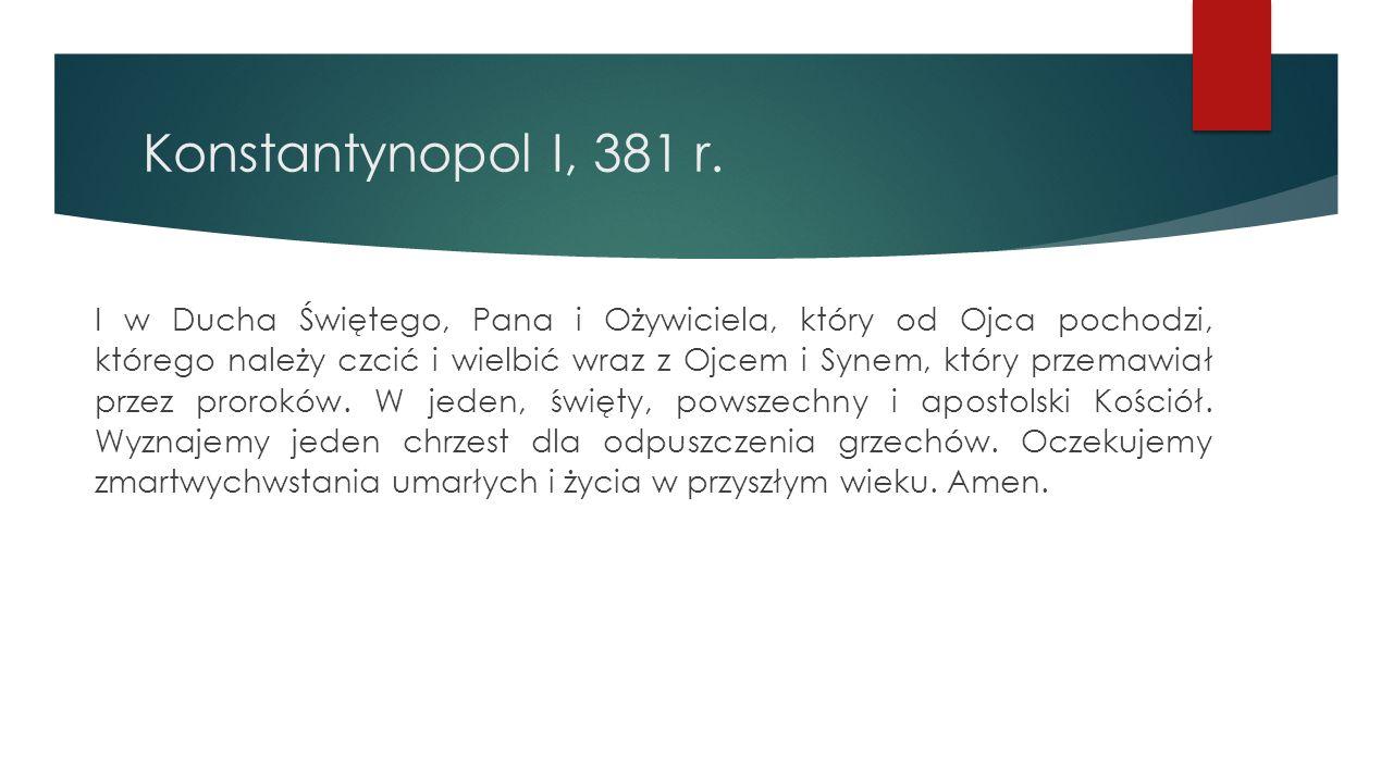 Konstantynopol I, 381 r. I w Ducha Świętego, Pana i Ożywiciela, który od Ojca pochodzi, którego należy czcić i wielbić wraz z Ojcem i Synem, który prz