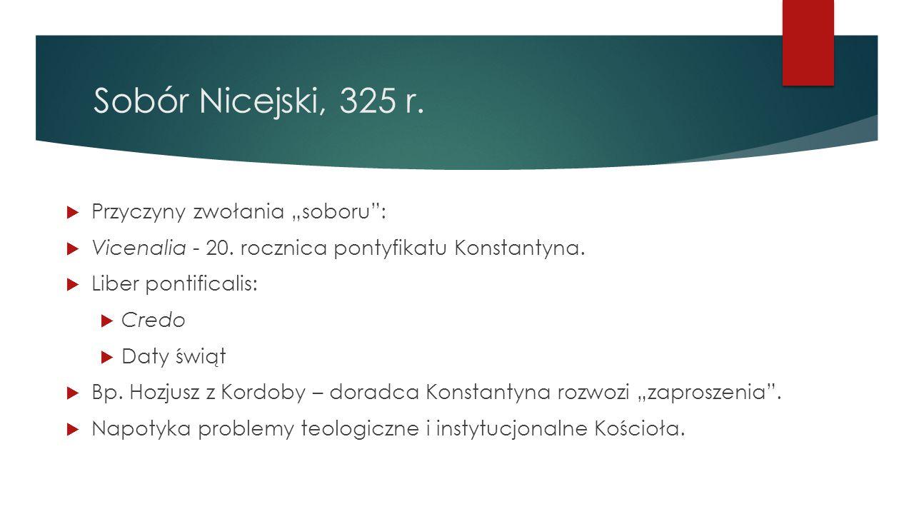 """Sobór Nicejski, 325 r.  Przyczyny zwołania """"soboru"""":  Vicenalia - 20. rocznica pontyfikatu Konstantyna.  Liber pontificalis:  Credo  Daty świąt """