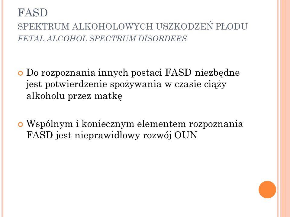 FASD SPEKTRUM ALKOHOLOWYCH USZKODZEŃ PŁODU FETAL ALCOHOL SPECTRUM DISORDERS Do rozpoznania innych postaci FASD niezbędne jest potwierdzenie spożywania w czasie ciąży alkoholu przez matkę Wspólnym i koniecznym elementem rozpoznania FASD jest nieprawidłowy rozwój OUN