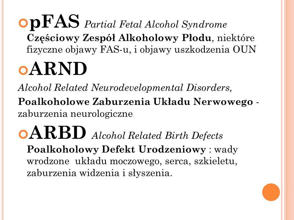 pFAS Partial Fetal Alcohol Syndrome Częściowy Zespół Alkoholowy Płodu, niektóre fizyczne objawy FAS-u, i objawy uszkodzenia OUN ARND Alcohol Related Neurodevelopmental Disorders, Poalkoholowe Zaburzenia Układu Nerwowego - zaburzenia neurologiczne ARBD Alcohol Related Birth Defects Poalkoholowy Defekt Urodzeniowy : wady wrodzone układu moczowego, serca, szkieletu, zaburzenia widzenia i słyszenia.