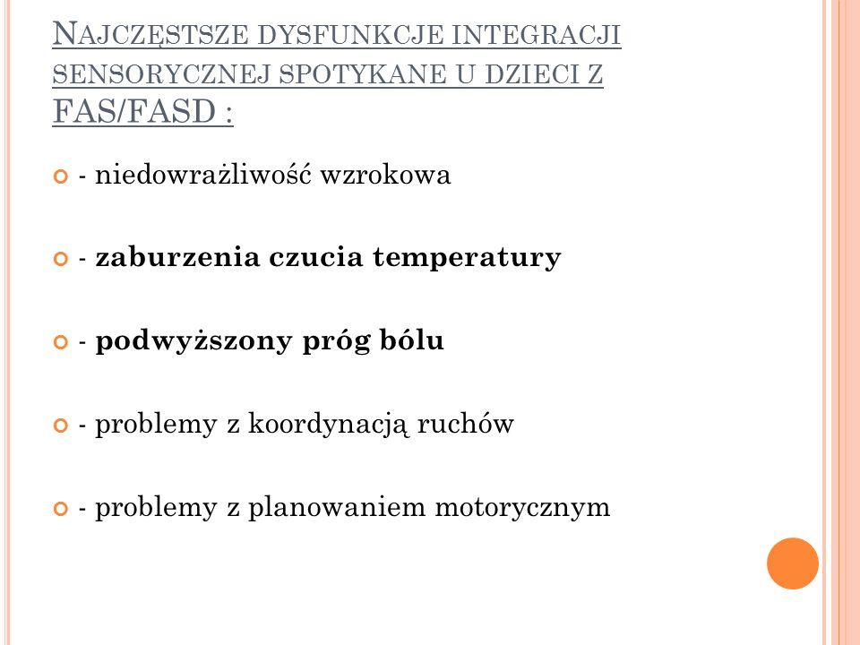 N AJCZĘSTSZE DYSFUNKCJE INTEGRACJI SENSORYCZNEJ SPOTYKANE U DZIECI Z FAS/FASD : - niedowrażliwość wzrokowa - zaburzenia czucia temperatury - podwyższony próg bólu - problemy z koordynacją ruchów - problemy z planowaniem motorycznym