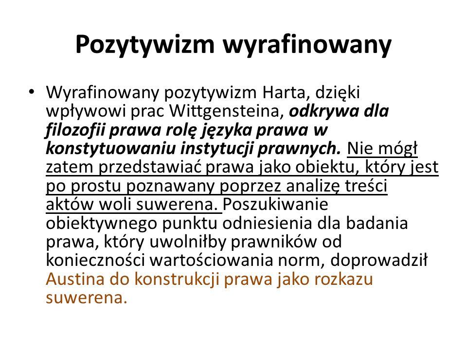 Pozytywizm wyrafinowany Wyrafinowany pozytywizm Harta, dzięki wpływowi prac Wittgensteina, odkrywa dla filozofii prawa rolę języka prawa w konstytuowaniu instytucji prawnych.