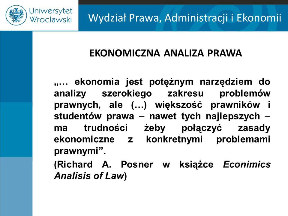 """Wydział Prawa, Administracji i Ekonomii EKONOMICZNA ANALIZA PRAWA """"… ekonomia jest potężnym narzędziem do analizy szerokiego zakresu problemów prawnyc"""
