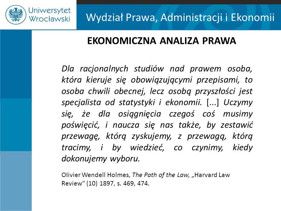 Wydział Prawa, Administracji i Ekonomii EKONOMICZNA ANALIZA PRAWA Dla racjonalnych studiów nad prawem osoba, która kieruje się obowiązującymi przepisa