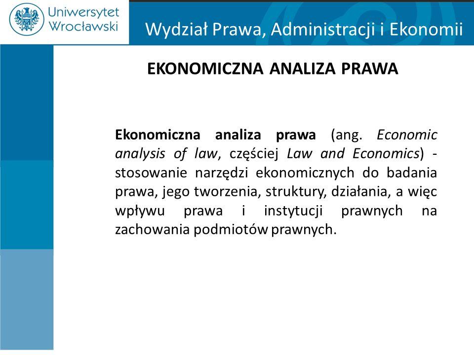 Wydział Prawa, Administracji i Ekonomii EKONOMICZNA ANALIZA PRAWA Ekonomiczna analiza prawa (ang. Economic analysis of law, częściej Law and Economics