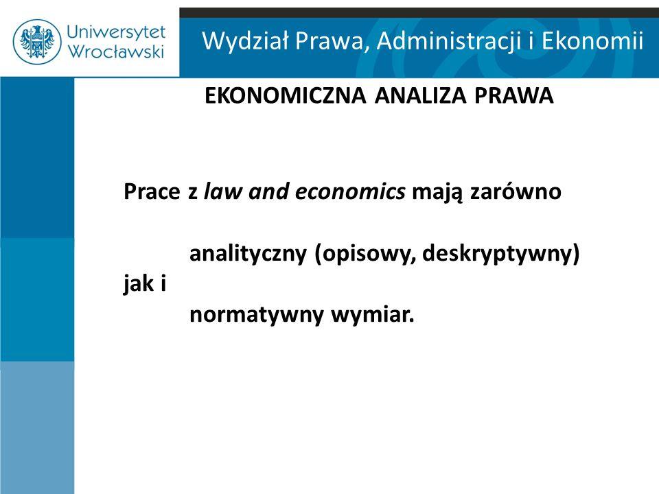 Wydział Prawa, Administracji i Ekonomii EKONOMICZNA ANALIZA PRAWA Prace z law and economics mają zarówno analityczny (opisowy, deskryptywny) jak i nor