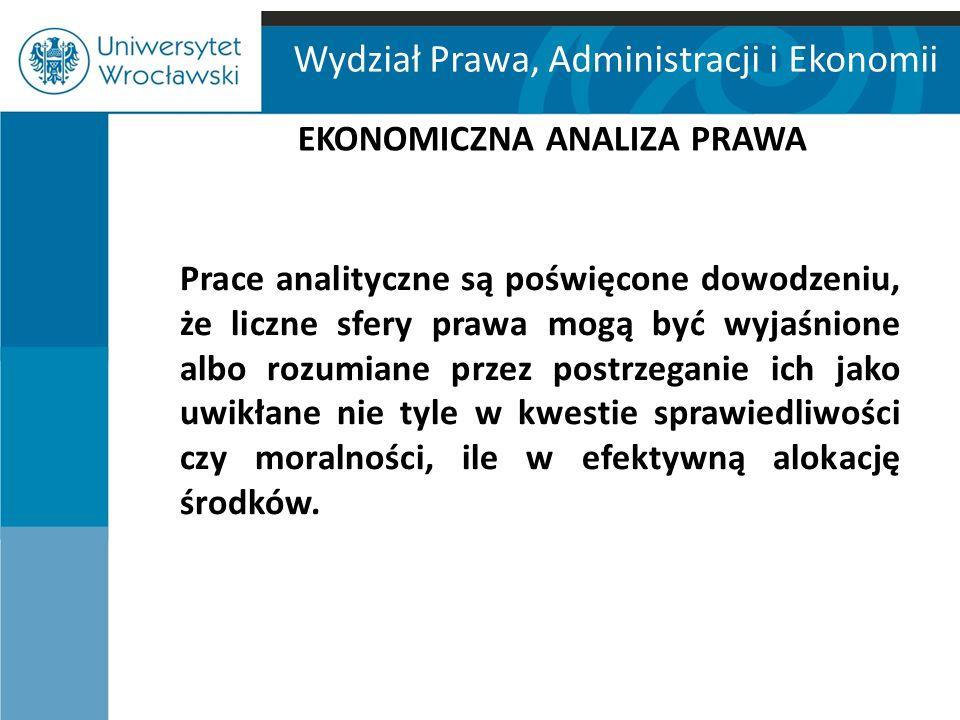 Wydział Prawa, Administracji i Ekonomii EKONOMICZNA ANALIZA PRAWA Prace analityczne są poświęcone dowodzeniu, że liczne sfery prawa mogą być wyjaśnion