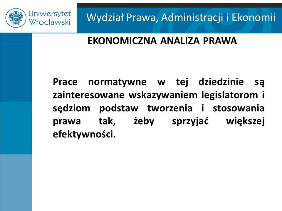 Wydział Prawa, Administracji i Ekonomii EKONOMICZNA ANALIZA PRAWA Prace normatywne w tej dziedzinie są zainteresowane wskazywaniem legislatorom i sędz