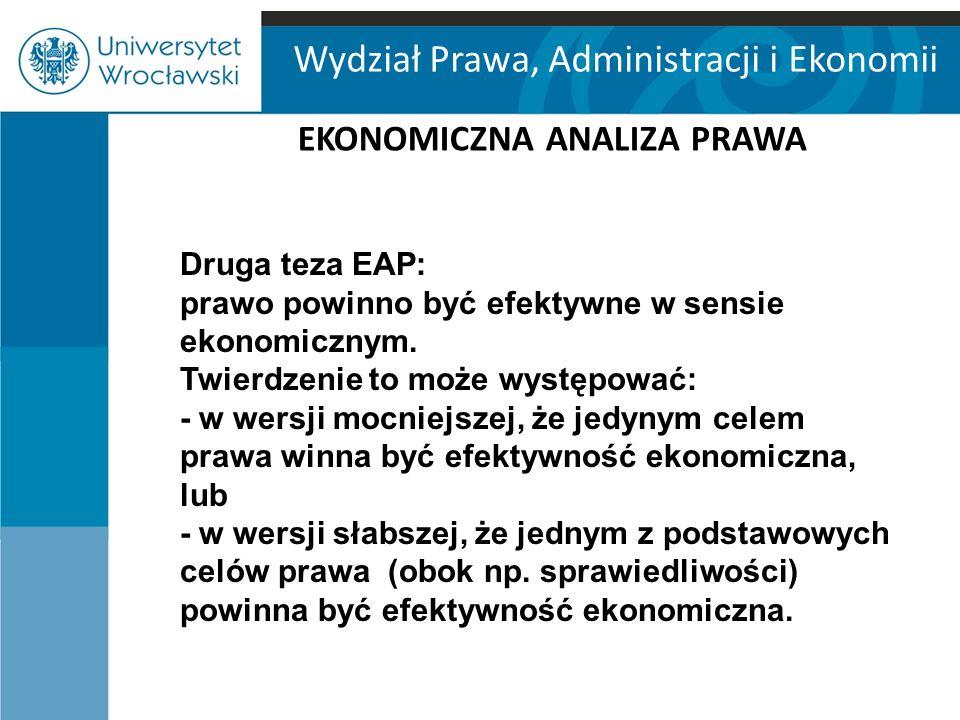 Wydział Prawa, Administracji i Ekonomii EKONOMICZNA ANALIZA PRAWA Druga teza EAP: prawo powinno być efektywne w sensie ekonomicznym. Twierdzenie to mo