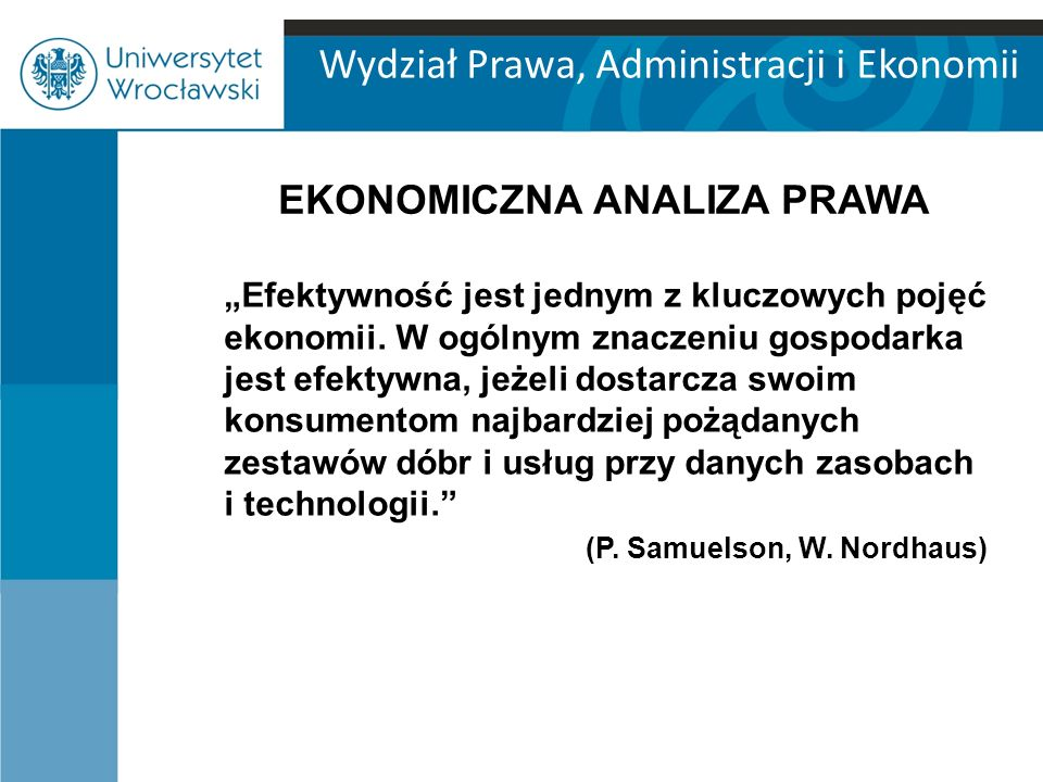 Wydział Prawa, Administracji i Ekonomii EKONOMICZNA ANALIZA PRAWA Efektywność (skuteczność) prawa jest również jednym z istotnych pojęć prawoznawstwa (teorii prawa).