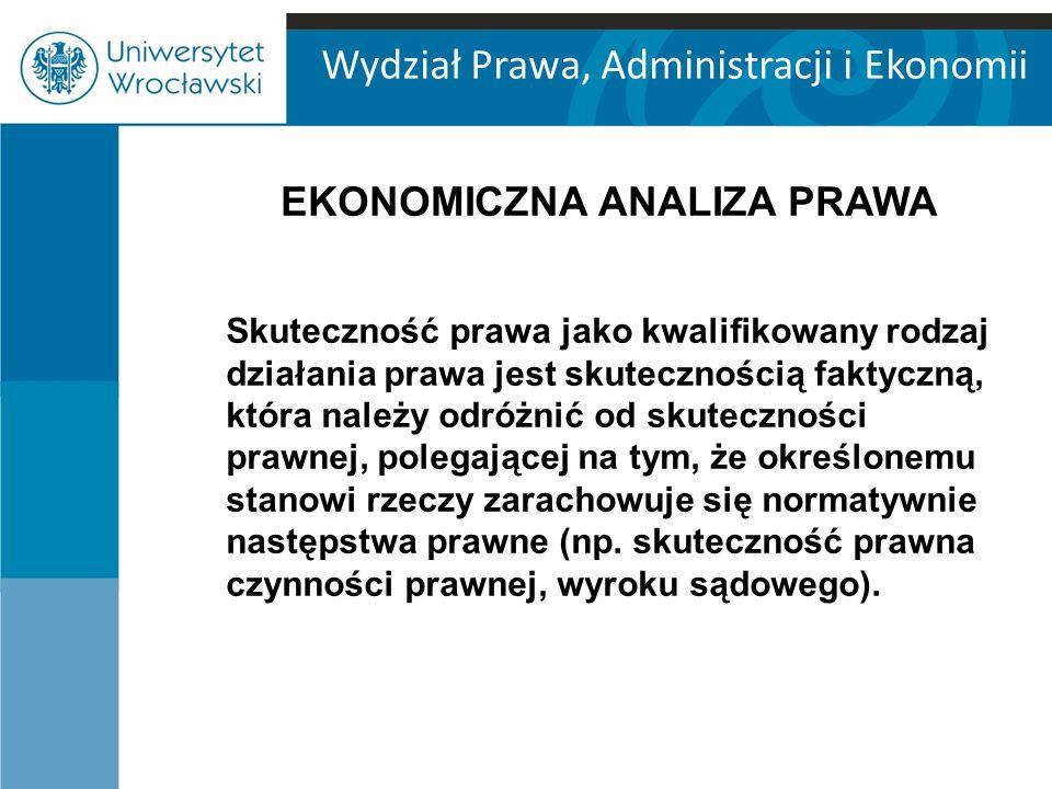 Wydział Prawa, Administracji i Ekonomii EKONOMICZNA ANALIZA PRAWA Dwa podstawowe rodzaje skuteczności faktycznej norm prawnych: - skuteczność behawioralna (formalna), - skuteczność finistyczna (materialna).