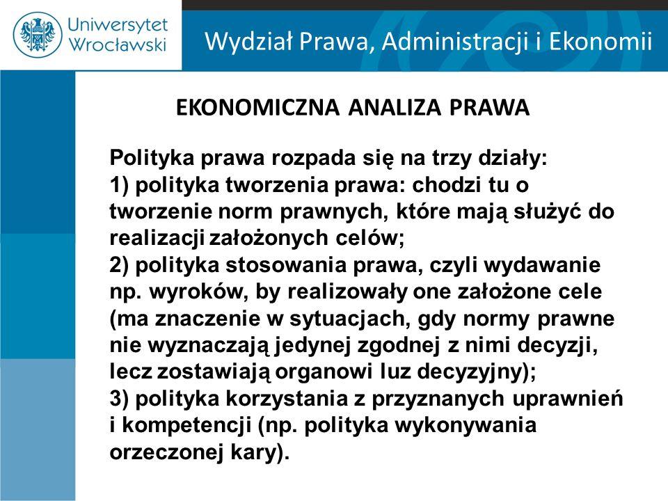 Wydział Prawa, Administracji i Ekonomii EKONOMICZNA ANALIZA PRAWA Dwa warianty polityki prawa: - ujęcie technicystyczne (instrumentalne, minimalistyczne), - ujęcie wartościujące (maksymalistyczne).