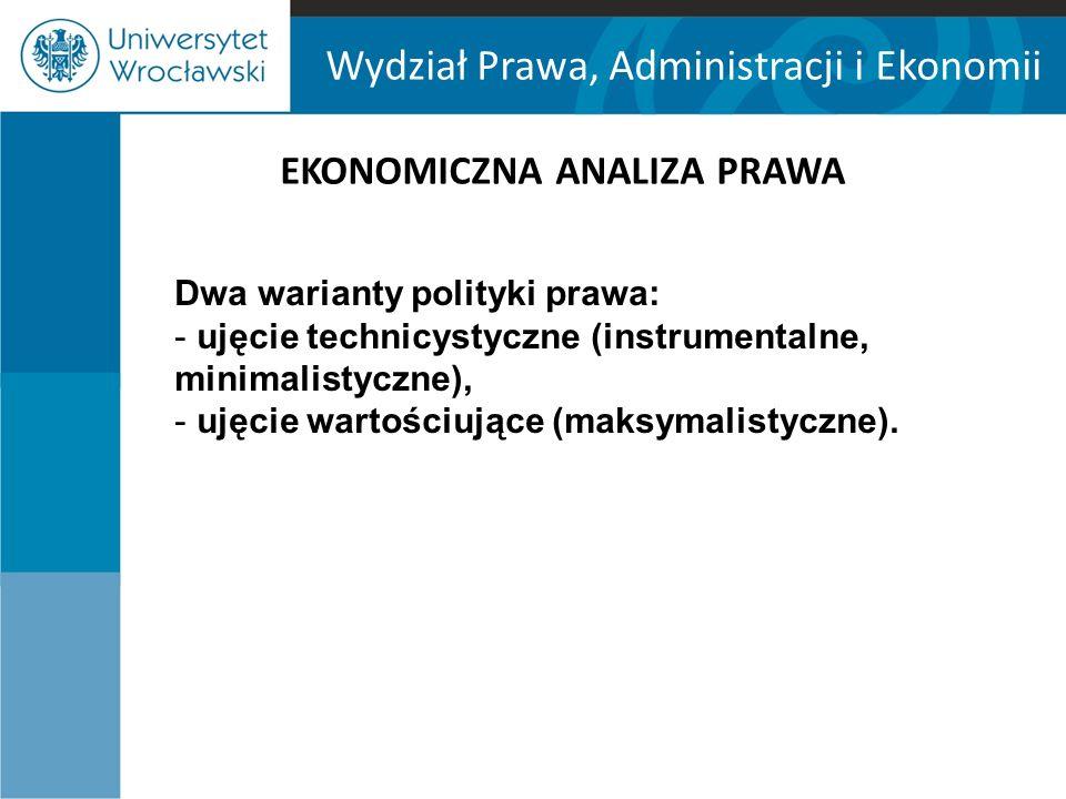 Wydział Prawa, Administracji i Ekonomii EKONOMICZNA ANALIZA PRAWA Dwa warianty polityki prawa: - ujęcie technicystyczne (instrumentalne, minimalistycz