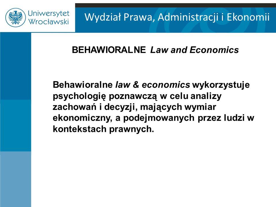 Wydział Prawa, Administracji i Ekonomii BEHAWIORALNE Law and Economics Behawioralne law & economics wykorzystuje psychologię poznawczą w celu analizy zachowań i decyzji, mających wymiar ekonomiczny, a podejmowanych przez ludzi w kontekstach prawnych.