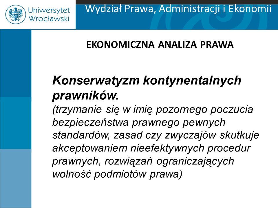 Wydział Prawa, Administracji i Ekonomii EKONOMICZNA ANALIZA PRAWA Konserwatyzm kontynentalnych prawników. (trzymanie się w imię pozornego poczucia bez