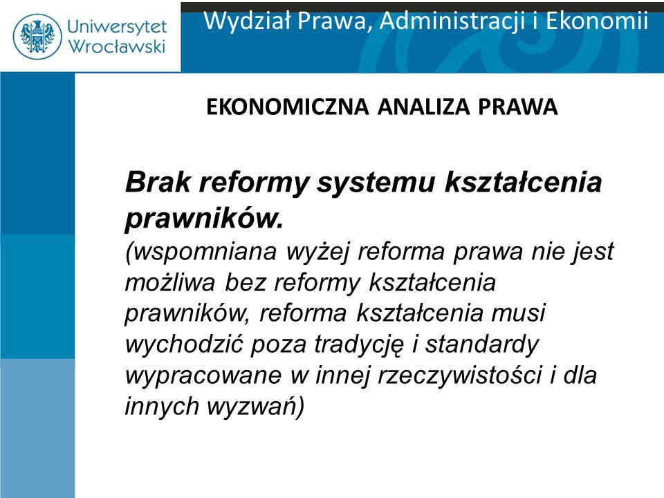 Wydział Prawa, Administracji i Ekonomii EKONOMICZNA ANALIZA PRAWA Brak reformy systemu kształcenia prawników. (wspomniana wyżej reforma prawa nie jest