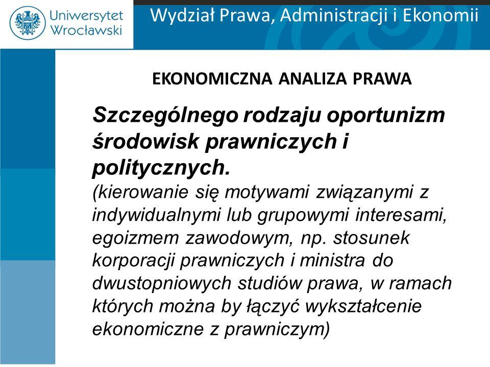 Wydział Prawa, Administracji i Ekonomii EKONOMICZNA ANALIZA PRAWA Szczególnego rodzaju oportunizm środowisk prawniczych i politycznych.