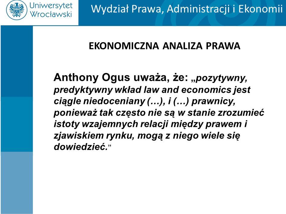"""Wydział Prawa, Administracji i Ekonomii EKONOMICZNA ANALIZA PRAWA Anthony Ogus uważa, że: """"pozytywny, predyktywny wkład law and economics jest ciągle niedoceniany (…), i (…) prawnicy, ponieważ tak często nie są w stanie zrozumieć istoty wzajemnych relacji między prawem i zjawiskiem rynku, mogą z niego wiele się dowiedzieć."""