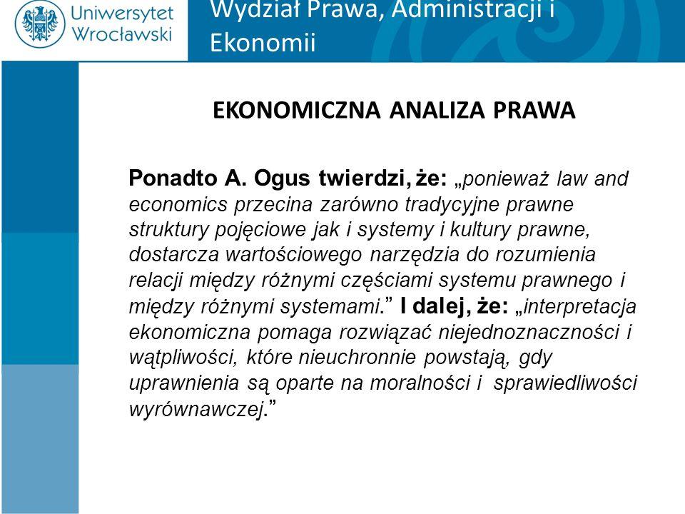 """Wydział Prawa, Administracji i Ekonomii EKONOMICZNA ANALIZA PRAWA Ponadto A. Ogus twierdzi, że: """" ponieważ law and economics przecina zarówno tradycyj"""