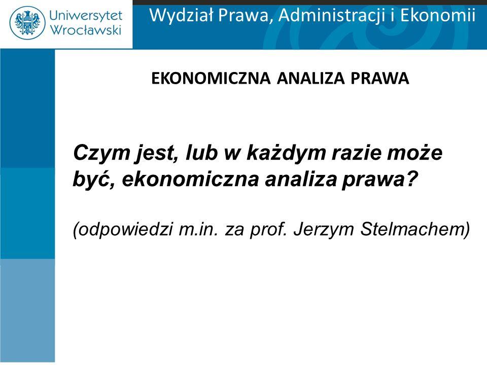 Wydział Prawa, Administracji i Ekonomii EKONOMICZNA ANALIZA PRAWA Czym jest, lub w każdym razie może być, ekonomiczna analiza prawa? (odpowiedzi m.in.