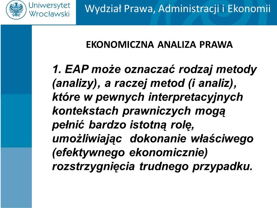Wydział Prawa, Administracji i Ekonomii EKONOMICZNA ANALIZA PRAWA 1. EAP może oznaczać rodzaj metody (analizy), a raczej metod (i analiz), które w pew