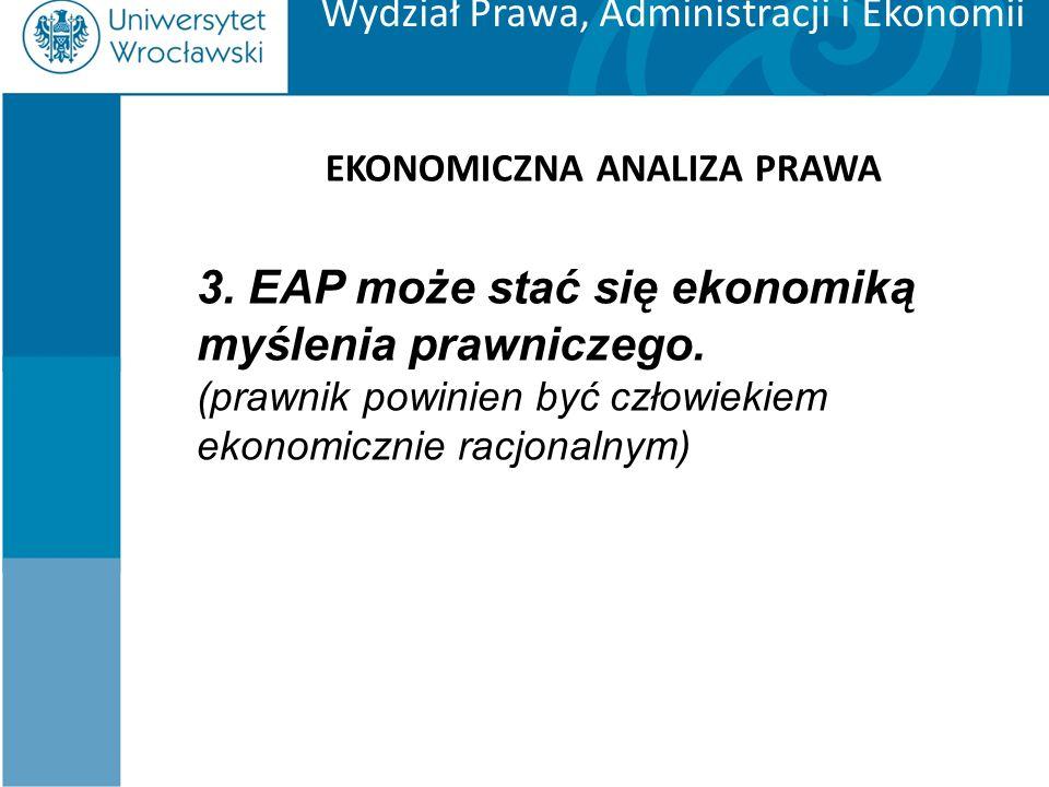 Wydział Prawa, Administracji i Ekonomii EKONOMICZNA ANALIZA PRAWA 3. EAP może stać się ekonomiką myślenia prawniczego. (prawnik powinien być człowieki