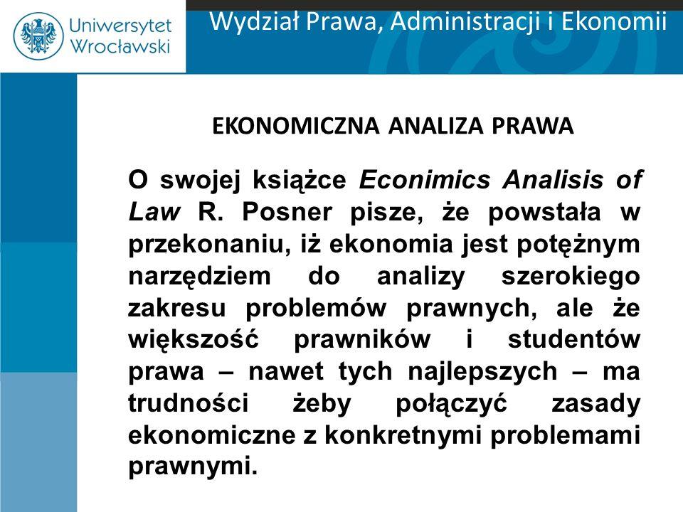 Wydział Prawa, Administracji i Ekonomii EKONOMICZNA ANALIZA PRAWA O swojej książce Econimics Analisis of Law R. Posner pisze, że powstała w przekonani